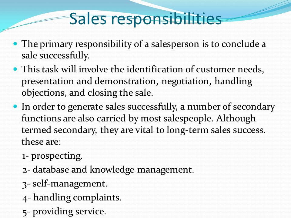 Sales responsibilities The primary responsibility of a salesperson is to conclude a sale successfully. This task will involve the identification of cu