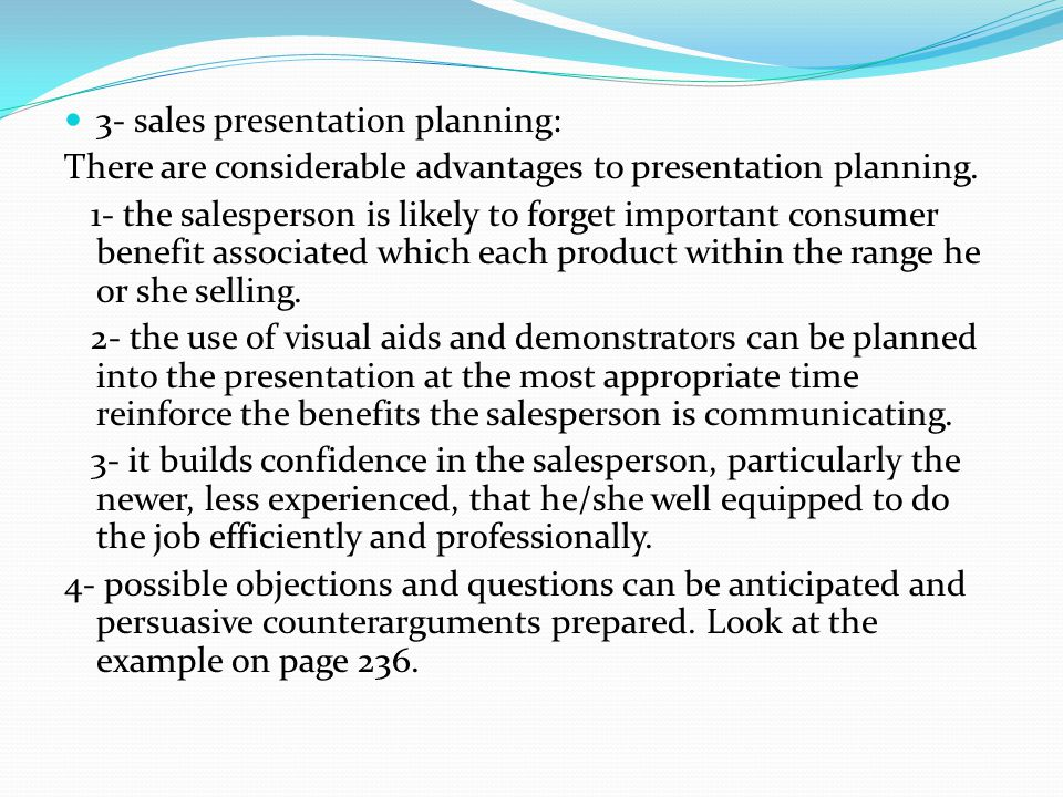 3- sales presentation planning: There are considerable advantages to presentation planning. 1- the salesperson is likely to forget important consumer