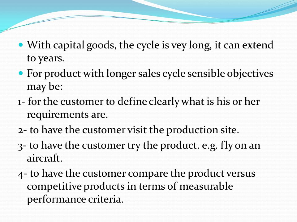 With capital goods, the cycle is vey long, it can extend to years. For product with longer sales cycle sensible objectives may be: 1- for the customer