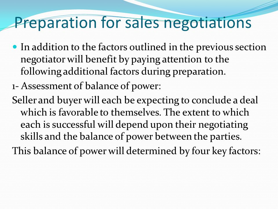 Preparation for sales negotiations In addition to the factors outlined in the previous section negotiator will benefit by paying attention to the foll