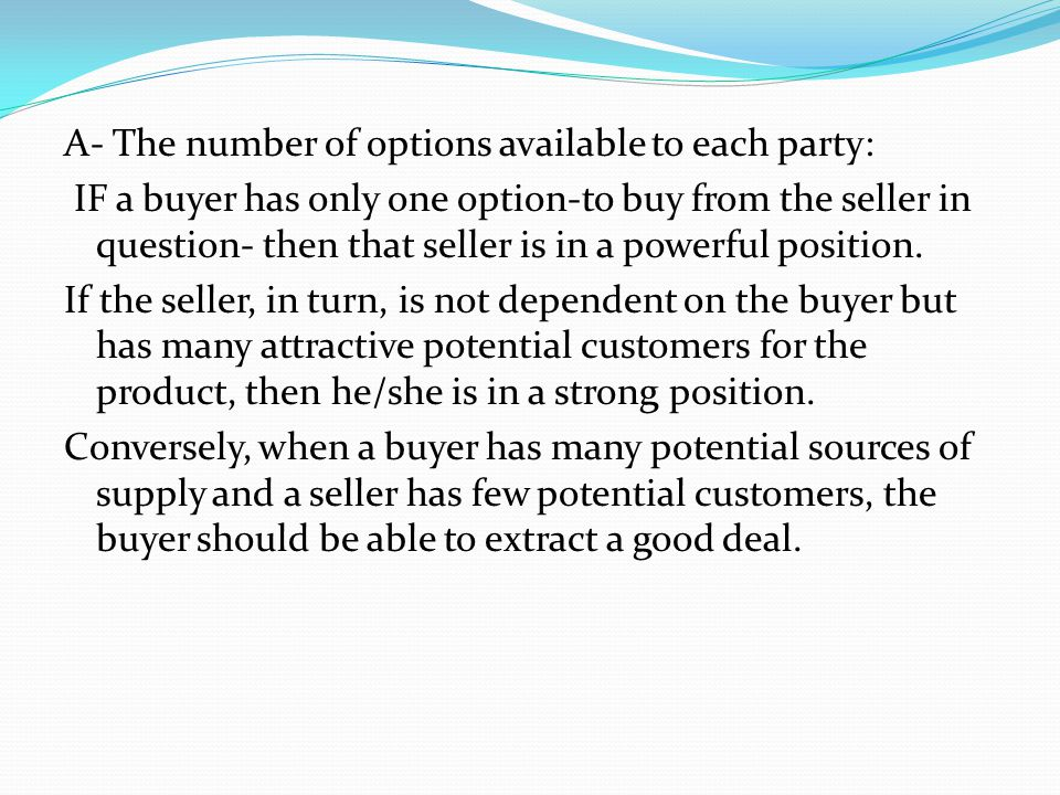 A- The number of options available to each party: IF a buyer has only one option-to buy from the seller in question- then that seller is in a powerful