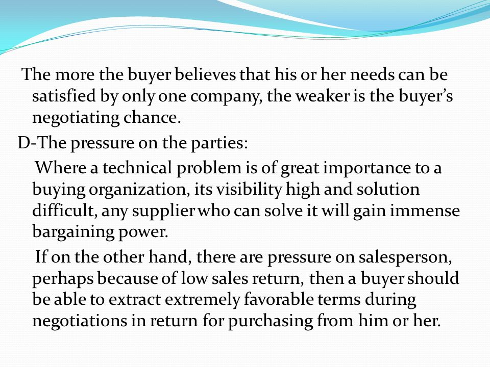 The more the buyer believes that his or her needs can be satisfied by only one company, the weaker is the buyers negotiating chance. D-The pressure on