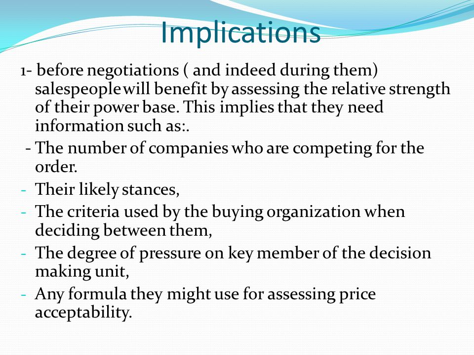 Implications 1- before negotiations ( and indeed during them) salespeople will benefit by assessing the relative strength of their power base. This im