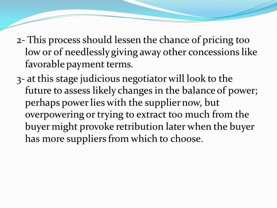 2- This process should lessen the chance of pricing too low or of needlessly giving away other concessions like favorable payment terms. 3- at this st