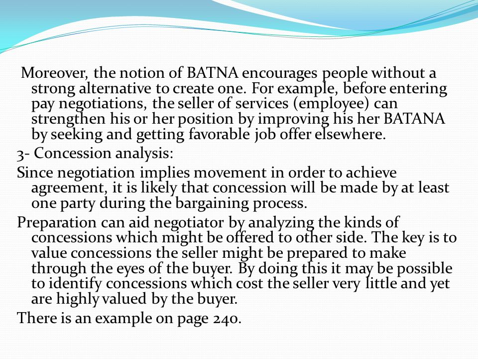 Moreover, the notion of BATNA encourages people without a strong alternative to create one. For example, before entering pay negotiations, the seller