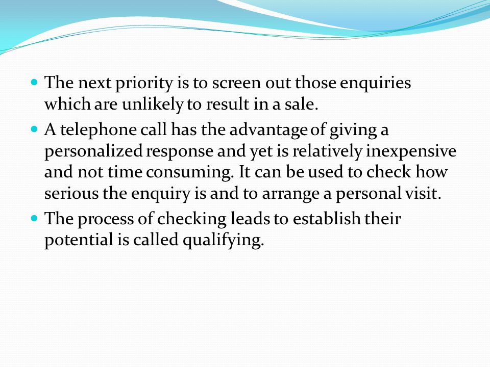 The next priority is to screen out those enquiries which are unlikely to result in a sale. A telephone call has the advantage of giving a personalized