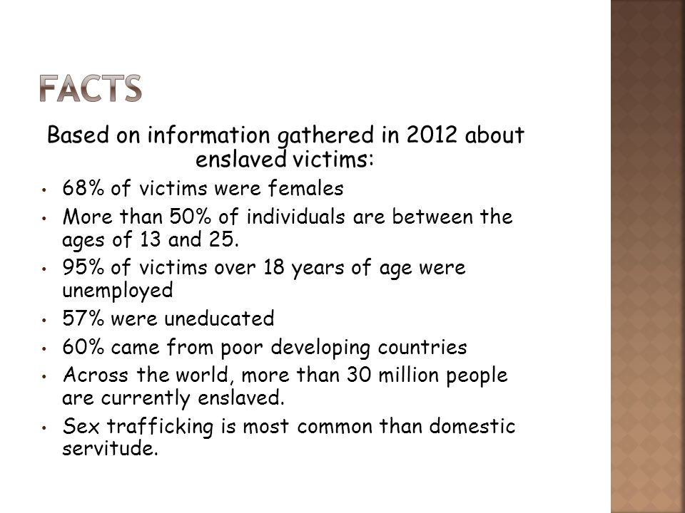 Based on information gathered in 2012 about enslaved victims: 68% of victims were females More than 50% of individuals are between the ages of 13 and 25.