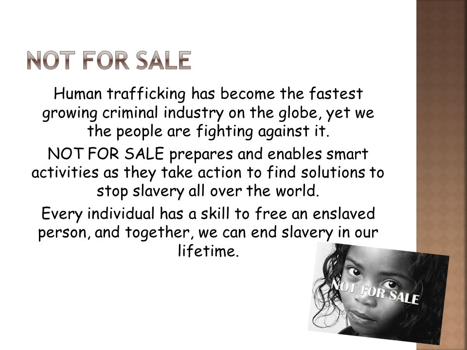 Human trafficking has become the fastest growing criminal industry on the globe, yet we the people are fighting against it. NOT FOR SALE prepares and