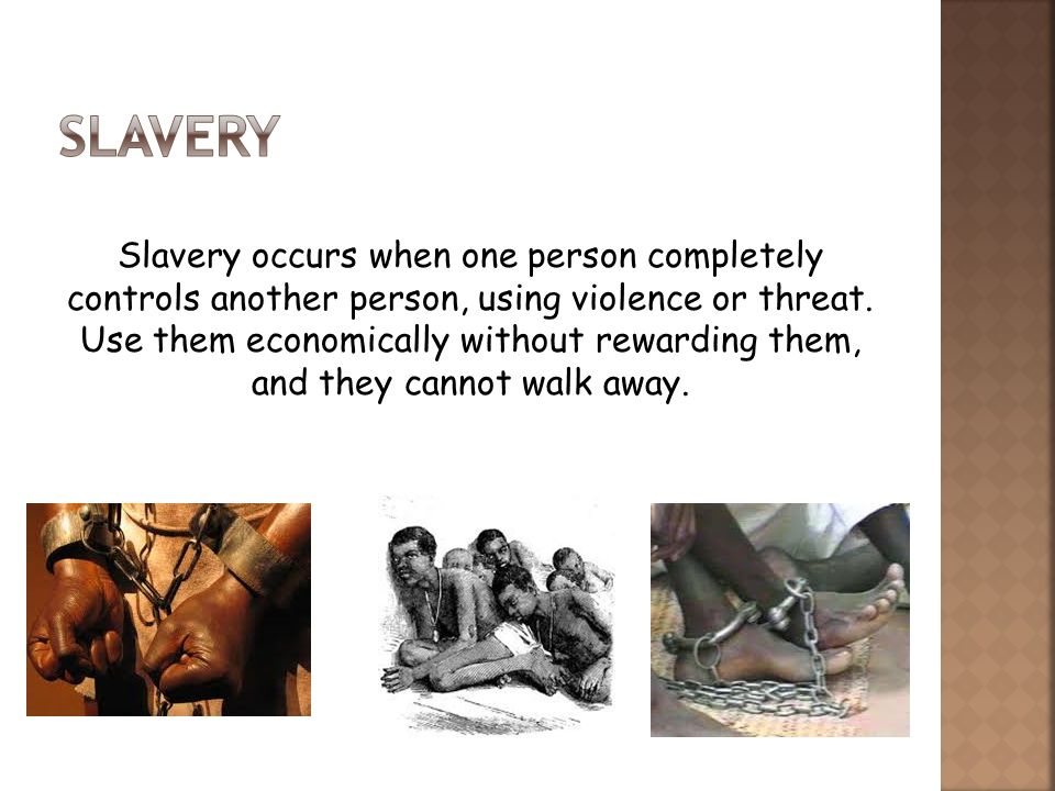 Slavery occurs when one person completely controls another person, using violence or threat.