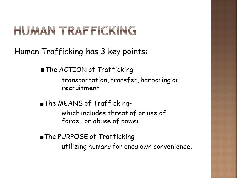 Human Trafficking has 3 key points: The ACTION of Trafficking- transportation, transfer, harboring or recruitment The MEANS of Trafficking- which includes threat of or use of force, or abuse of power.