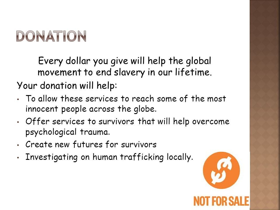 Every dollar you give will help the global movement to end slavery in our lifetime. Your donation will help: To allow these services to reach some of