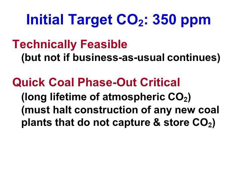 Initial Target CO 2 : 350 ppm Technically Feasible (but not if business-as-usual continues) Quick Coal Phase-Out Critical (long lifetime of atmospheric CO 2 ) (must halt construction of any new coal plants that do not capture & store CO 2 )