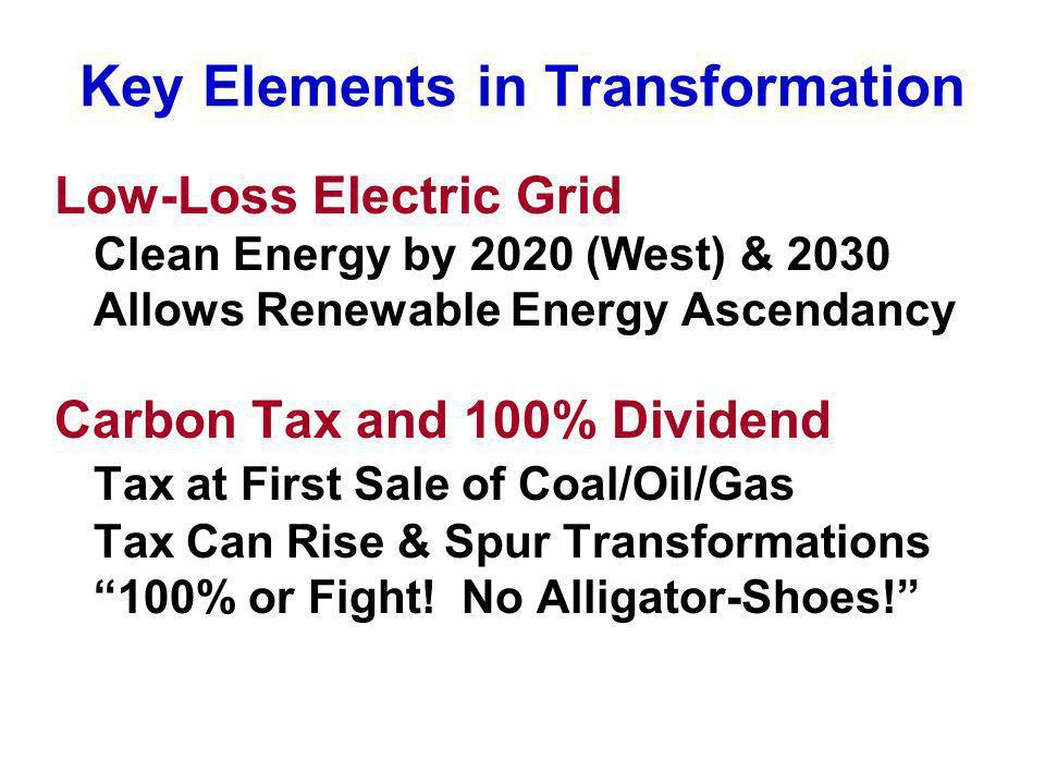 Key Elements in Transformation Low-Loss Electric Grid Clean Energy by 2020 (West) & 2030 Allows Renewable Energy Ascendancy Carbon Tax and 100% Divide