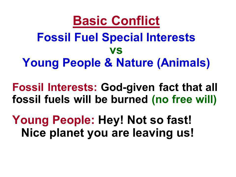 Basic Conflict Fossil Fuel Special Interests vs Young People & Nature (Animals) Fossil Interests: God-given fact that all fossil fuels will be burned (no free will) Young People: Hey.