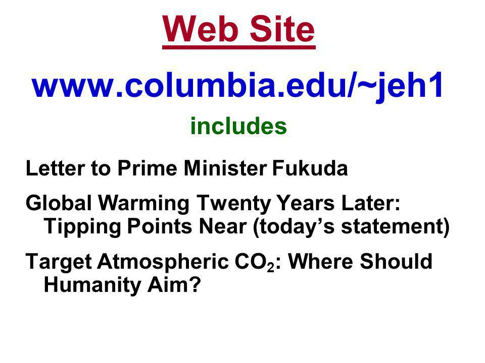 Web Site www.columbia.edu/~jeh1 includes Letter to Prime Minister Fukuda Global Warming Twenty Years Later: Tipping Points Near (todays statement) Tar