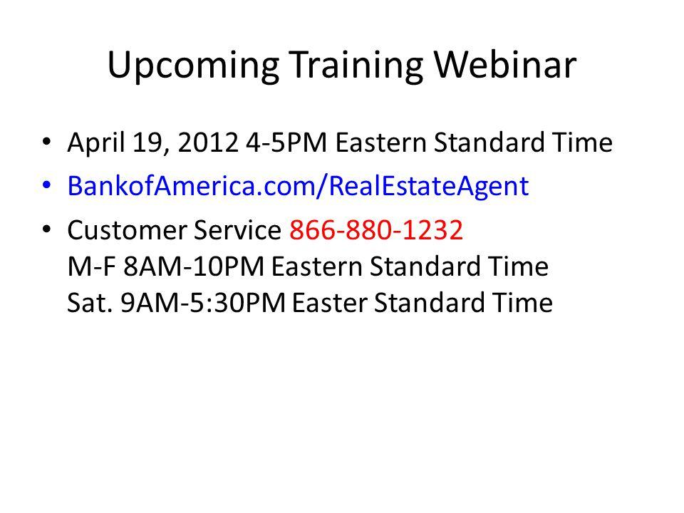 Upcoming Training Webinar April 19, 2012 4-5PM Eastern Standard Time BankofAmerica.com/RealEstateAgent Customer Service 866-880-1232 M-F 8AM-10PM Eastern Standard Time Sat.