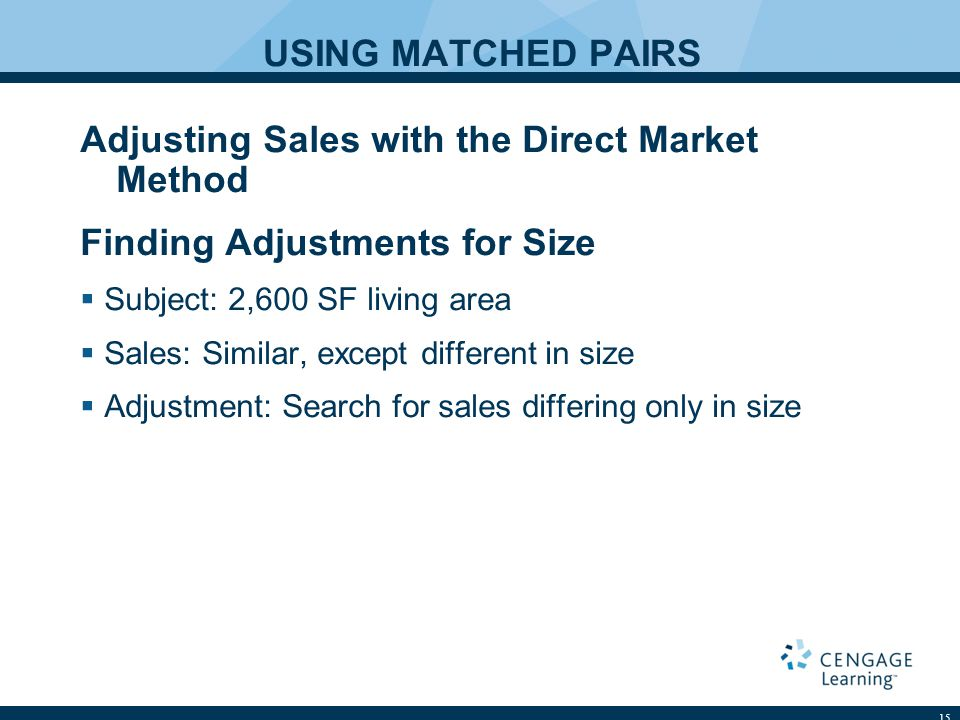 USING MATCHED PAIRS Adjusting Sales with the Direct Market Method Finding Adjustments for Size Subject: 2,600 SF living area Sales: Similar, except di