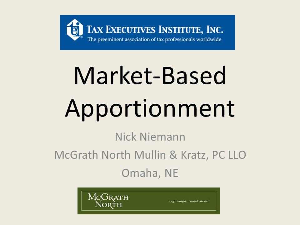 Market-Based Apportionment Nick Niemann McGrath North Mullin & Kratz, PC LLO Omaha, NE