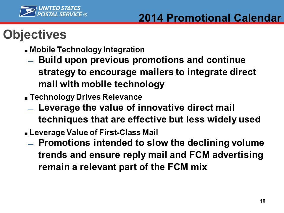 10 Objectives Mobile Technology Integration Build upon previous promotions and continue strategy to encourage mailers to integrate direct mail with mobile technology Technology Drives Relevance Leverage the value of innovative direct mail techniques that are effective but less widely used Leverage Value of First-Class Mail Promotions intended to slow the declining volume trends and ensure reply mail and FCM advertising remain a relevant part of the FCM mix 2014 Promotional Calendar