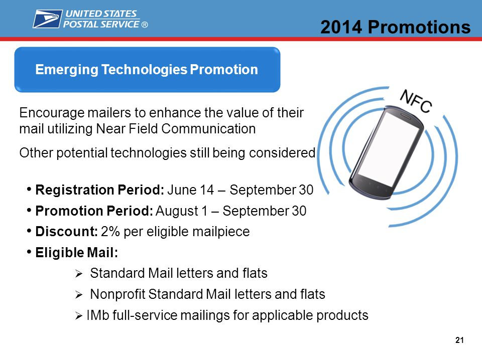 21 2014 Promotions Registration Period: June 14 – September 30 Promotion Period: August 1 – September 30 Discount: 2% per eligible mailpiece Eligible Mail: Standard Mail letters and flats Nonprofit Standard Mail letters and flats IMb full-service mailings for applicable products Emerging Technologies Promotion Encourage mailers to enhance the value of their mail utilizing Near Field Communication Other potential technologies still being considered