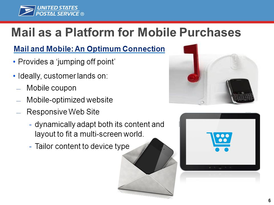Mail as a Platform for Mobile Purchases 6 Mail and Mobile: An Optimum Connection Provides a jumping off point Ideally, customer lands on: Mobile coupon Mobile-optimized website Responsive Web Site -dynamically adapt both its content and layout to fit a multi-screen world.