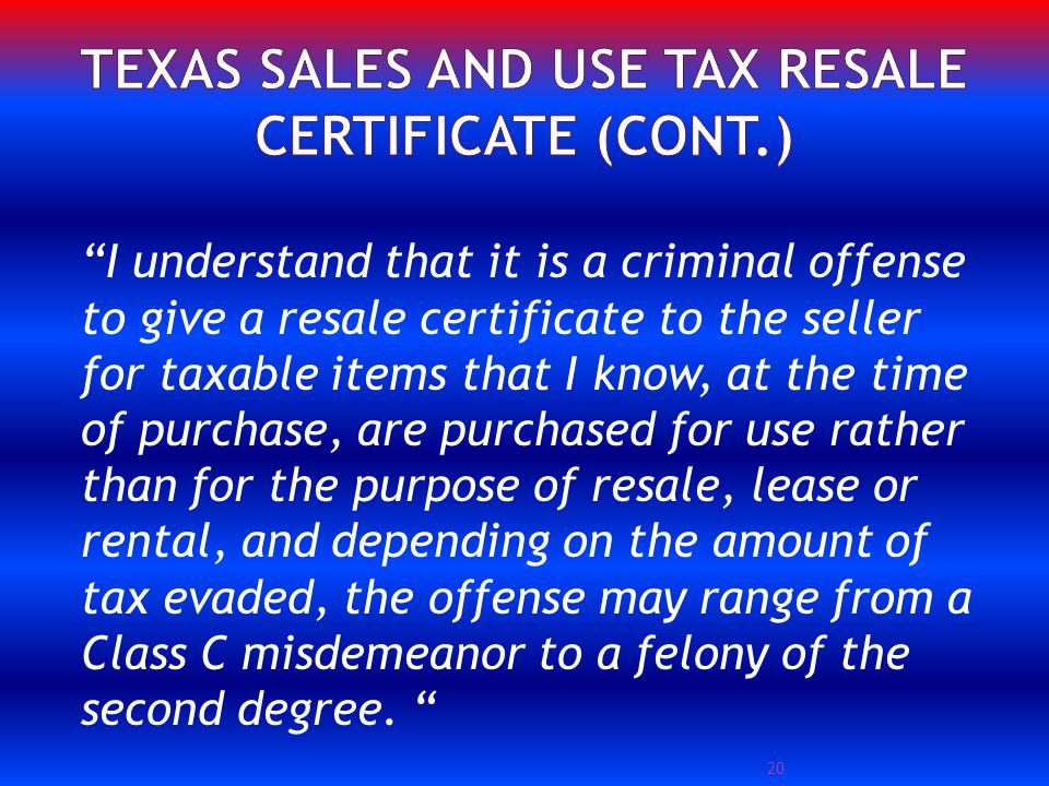 20 I understand that it is a criminal offense to give a resale certificate to the seller for taxable items that I know, at the time of purchase, are purchased for use rather than for the purpose of resale, lease or rental, and depending on the amount of tax evaded, the offense may range from a Class C misdemeanor to a felony of the second degree.