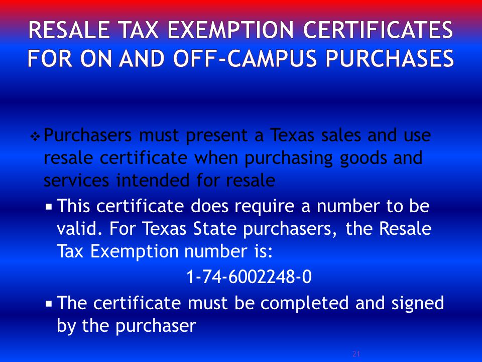 Purchasers must present a Texas sales and use resale certificate when purchasing goods and services intended for resale This certificate does require a number to be valid.