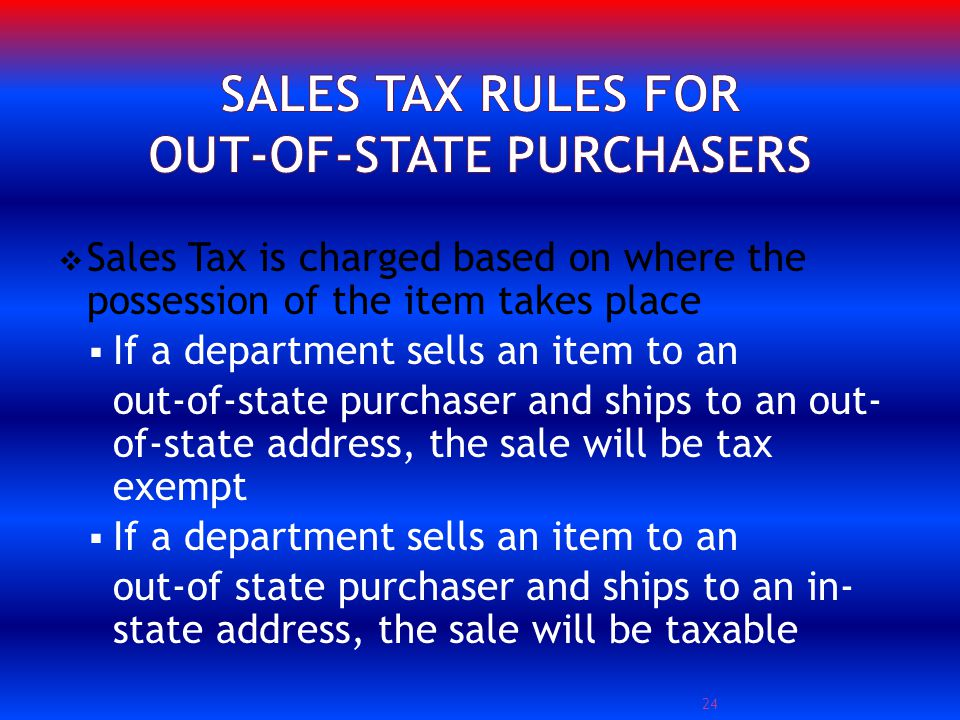 Sales Tax is charged based on where the possession of the item takes place If a department sells an item to an out-of-state purchaser and ships to an out- of-state address, the sale will be tax exempt If a department sells an item to an out-of state purchaser and ships to an in- state address, the sale will be taxable 24