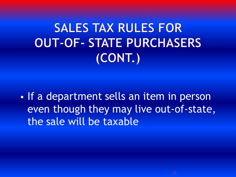 If a department sells an item in person even though they may live out-of-state, the sale will be taxable 25