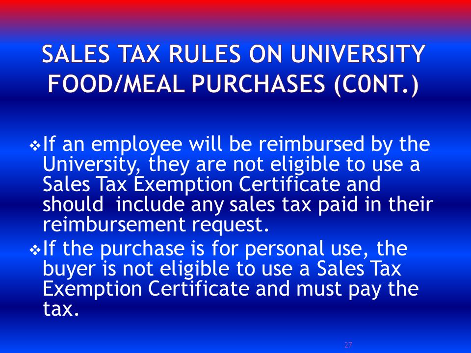 If an employee will be reimbursed by the University, they are not eligible to use a Sales Tax Exemption Certificate and should include any sales tax paid in their reimbursement request.