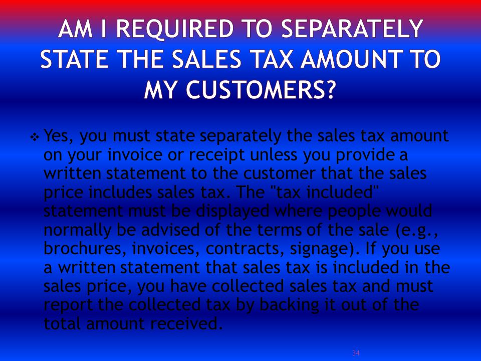 Yes, you must state separately the sales tax amount on your invoice or receipt unless you provide a written statement to the customer that the sales price includes sales tax.