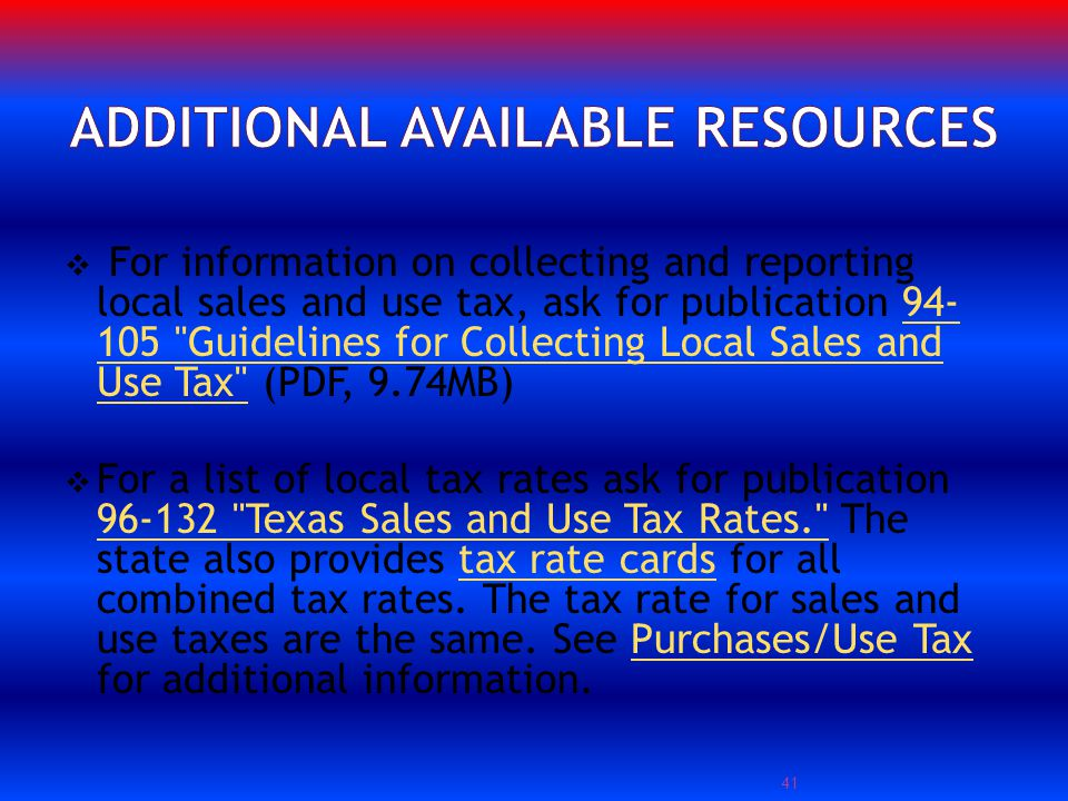 For information on collecting and reporting local sales and use tax, ask for publication 94- 105 Guidelines for Collecting Local Sales and Use Tax (PDF, 9.74MB)94- 105 Guidelines for Collecting Local Sales and Use Tax For a list of local tax rates ask for publication 96-132 Texas Sales and Use Tax Rates. The state also provides tax rate cards for all combined tax rates.