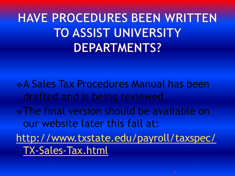 A Sales Tax Procedures Manual has been drafted and is being reviewed The final version should be available on our website later this fall at: http://www.txstate.edu/payroll/taxspec/ TX-Sales-Tax.html 6