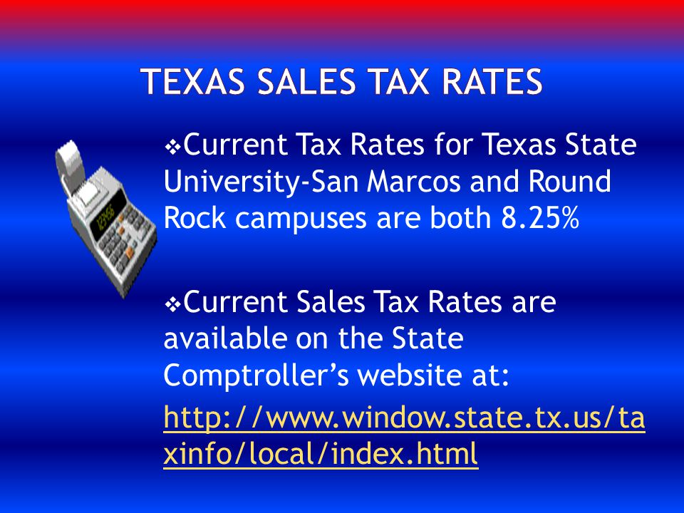 Current Tax Rates for Texas State University-San Marcos and Round Rock campuses are both 8.25% Current Sales Tax Rates are available on the State Comptrollers website at: http://www.window.state.tx.us/ta xinfo/local/index.html