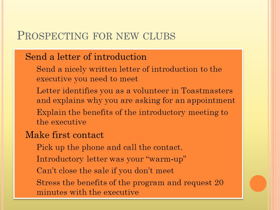Send a letter of introduction Send a nicely written letter of introduction to the executive you need to meet Letter identifies you as a volunteer in Toastmasters and explains why you are asking for an appointment Explain the benefits of the introductory meeting to the executive Make first contact Pick up the phone and call the contact.