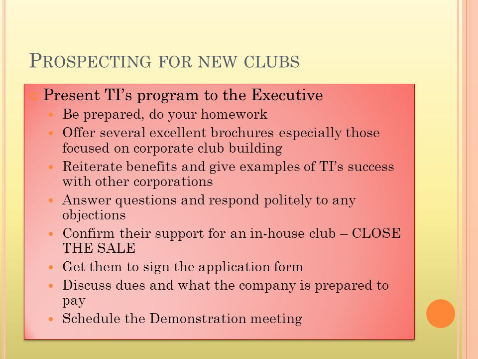 Present TIs program to the Executive Be prepared, do your homework Offer several excellent brochures especially those focused on corporate club building Reiterate benefits and give examples of TIs success with other corporations Answer questions and respond politely to any objections Confirm their support for an in-house club – CLOSE THE SALE Get them to sign the application form Discuss dues and what the company is prepared to pay Schedule the Demonstration meeting Present TIs program to the Executive Be prepared, do your homework Offer several excellent brochures especially those focused on corporate club building Reiterate benefits and give examples of TIs success with other corporations Answer questions and respond politely to any objections Confirm their support for an in-house club – CLOSE THE SALE Get them to sign the application form Discuss dues and what the company is prepared to pay Schedule the Demonstration meeting P ROSPECTING FOR NEW CLUBS