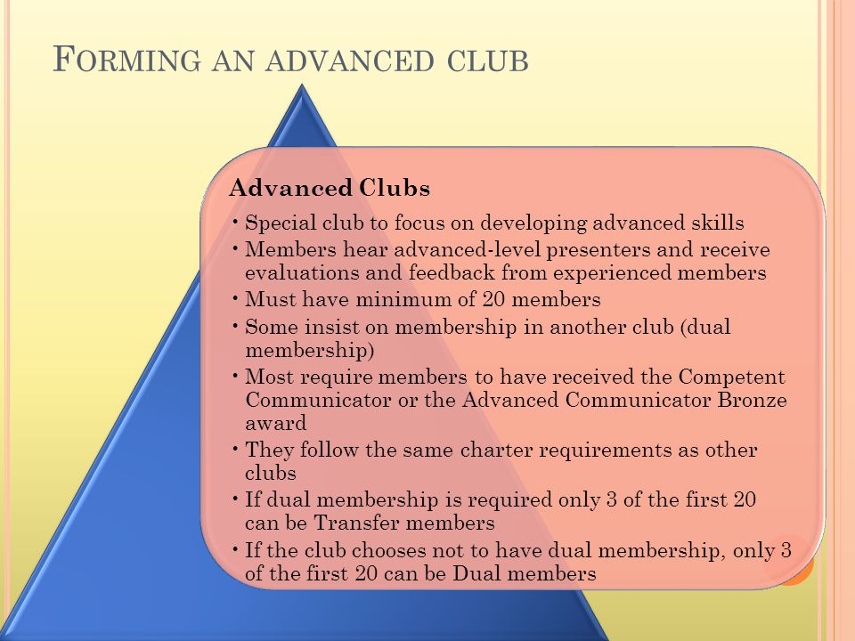 F ORMING AN ADVANCED CLUB Advanced Clubs Special club to focus on developing advanced skills Members hear advanced-level presenters and receive evalua