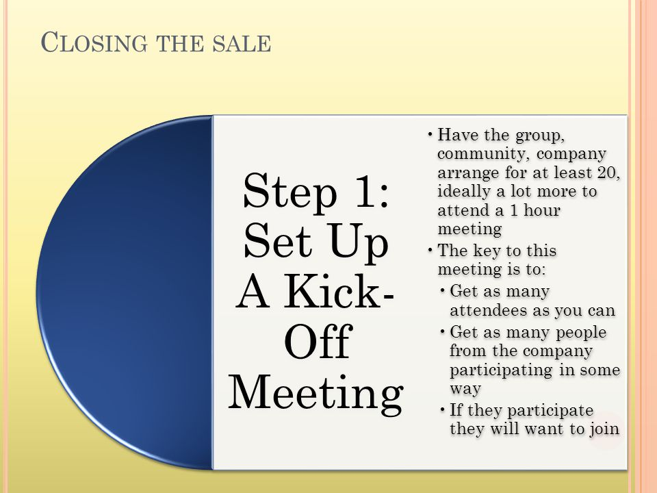 C LOSING THE SALE Step 1: Set Up A Kick- Off Meeting Have the group, community, company arrange for at least 20, ideally a lot more to attend a 1 hour meeting The key to this meeting is to: Get as many attendees as you can Get as many people from the company participating in some way If they participate they will want to join