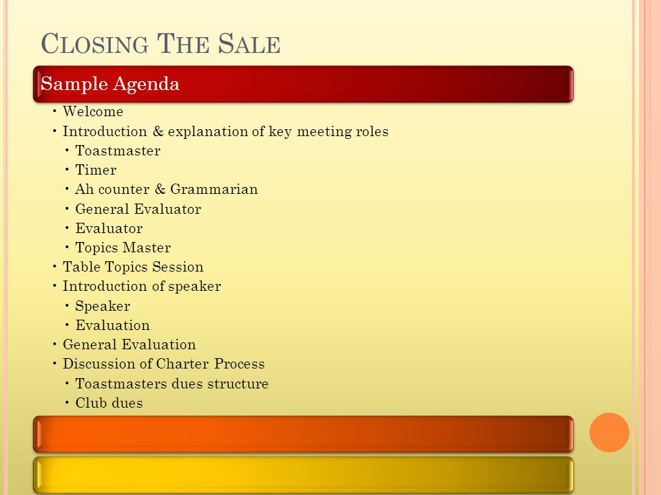Sample Agenda Welcome Introduction & explanation of key meeting roles Toastmaster Timer Ah counter & Grammarian General Evaluator Evaluator Topics Master Table Topics Session Introduction of speaker Speaker Evaluation General Evaluation Discussion of Charter Process Toastmasters dues structure Club dues