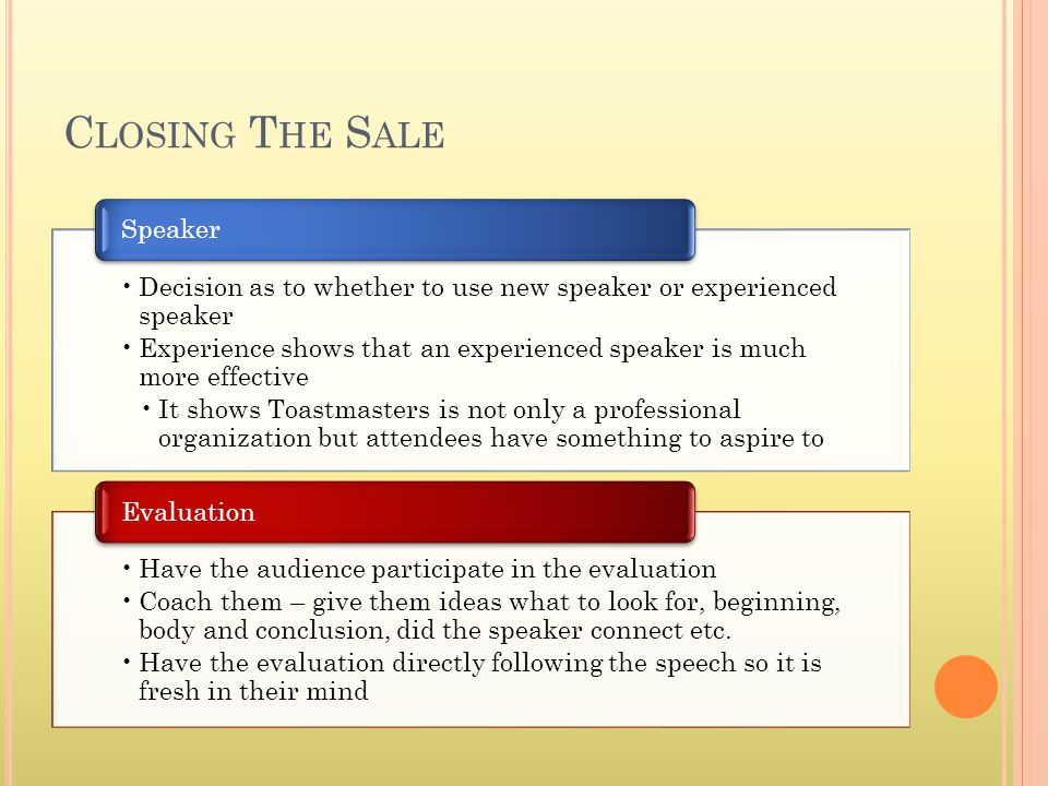 C LOSING T HE S ALE Decision as to whether to use new speaker or experienced speaker Experience shows that an experienced speaker is much more effective It shows Toastmasters is not only a professional organization but attendees have something to aspire to Speaker Have the audience participate in the evaluation Coach them – give them ideas what to look for, beginning, body and conclusion, did the speaker connect etc.