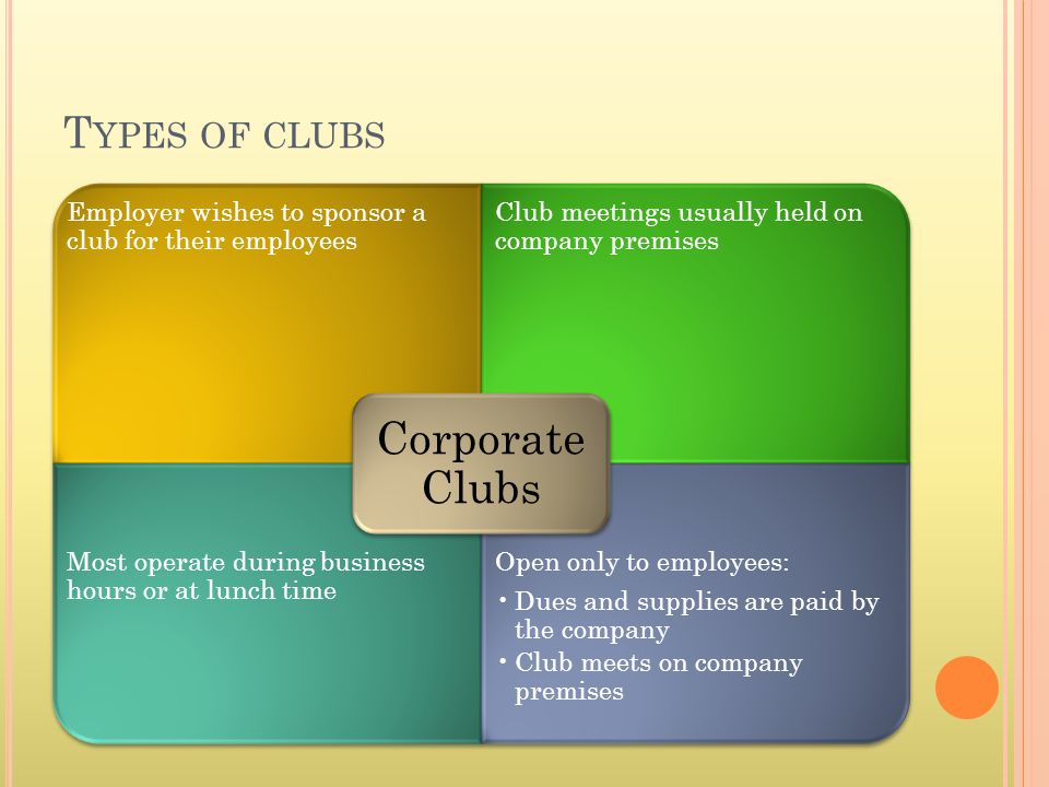 T YPES OF CLUBS Employer wishes to sponsor a club for their employees Club meetings usually held on company premises Most operate during business hour