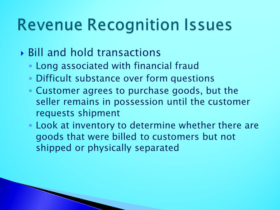 Bill and hold transactions Long associated with financial fraud Difficult substance over form questions Customer agrees to purchase goods, but the sel