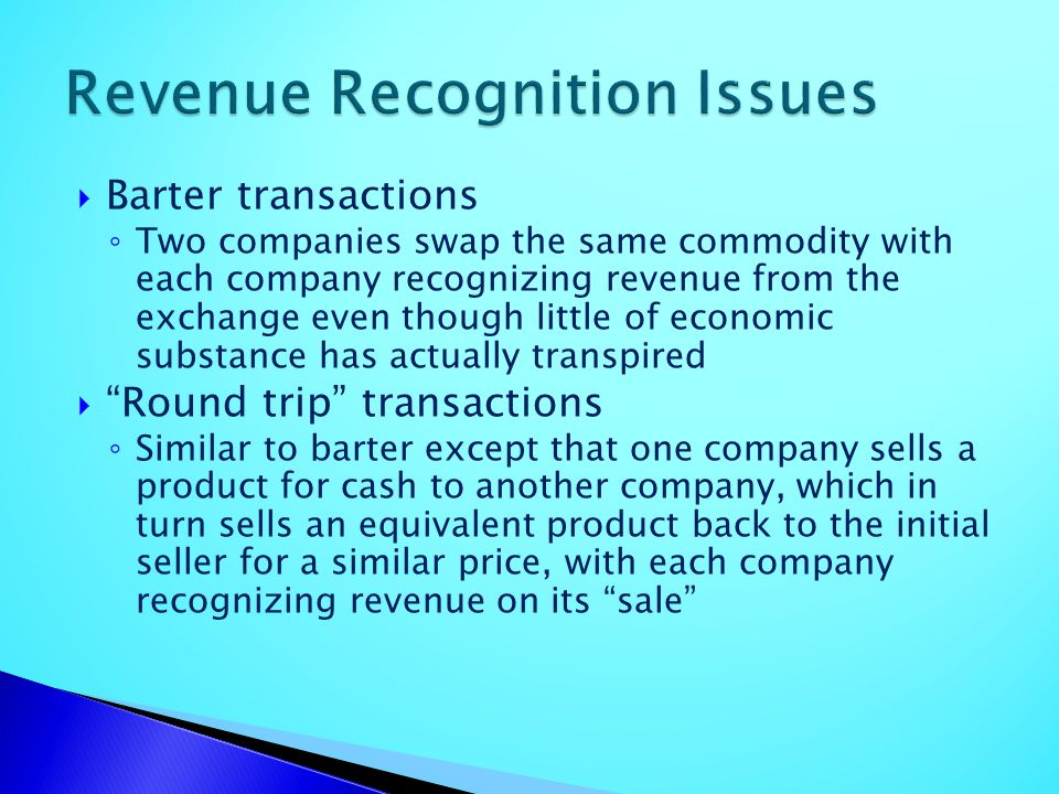 Barter transactions Two companies swap the same commodity with each company recognizing revenue from the exchange even though little of economic subst