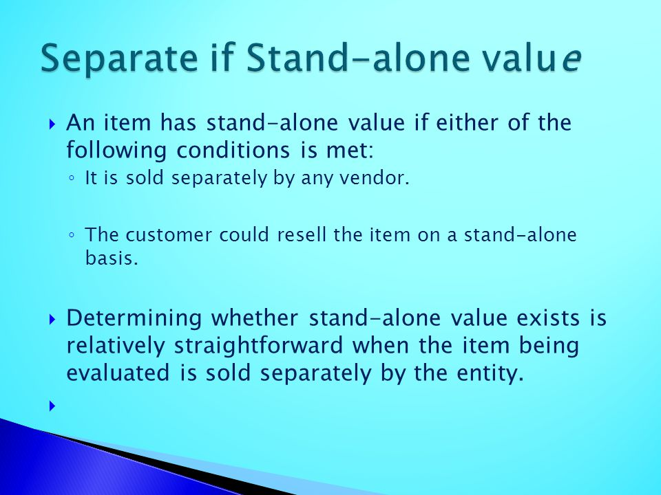 An item has stand-alone value if either of the following conditions is met: It is sold separately by any vendor. The customer could resell the item on