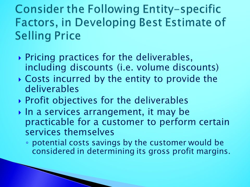 Pricing practices for the deliverables, including discounts (i.e. volume discounts) Costs incurred by the entity to provide the deliverables Profit ob