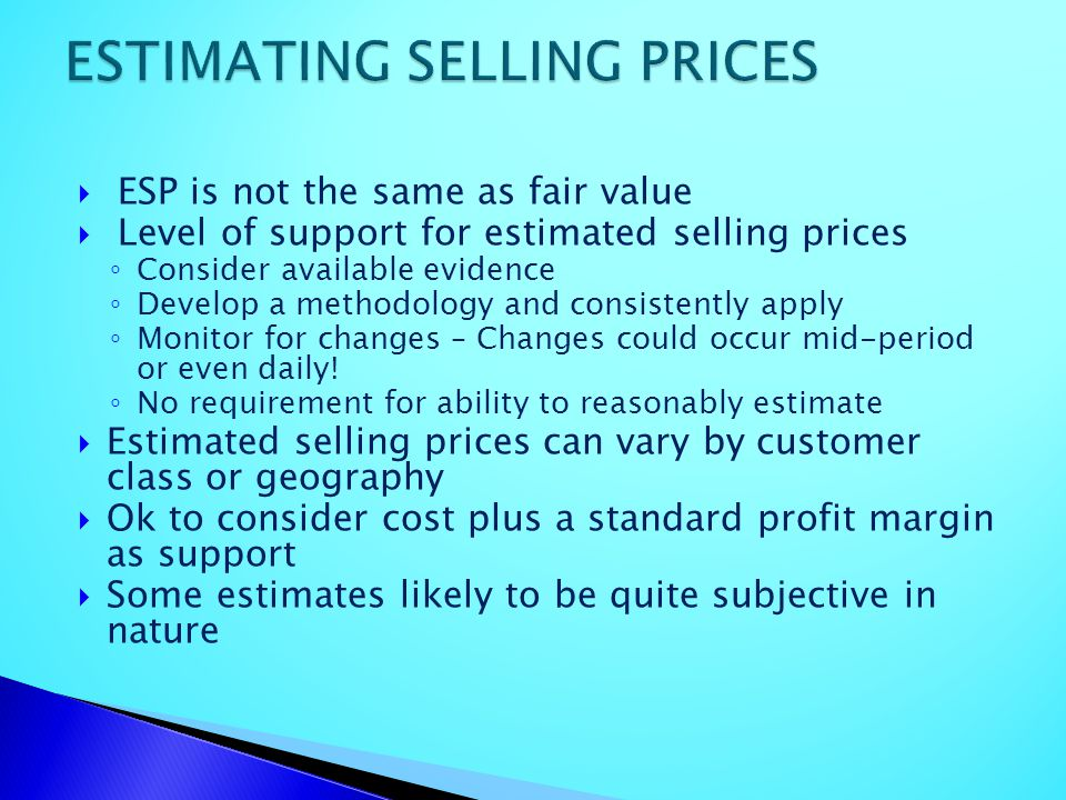 ESP is not the same as fair value Level of support for estimated selling prices Consider available evidence Develop a methodology and consistently app