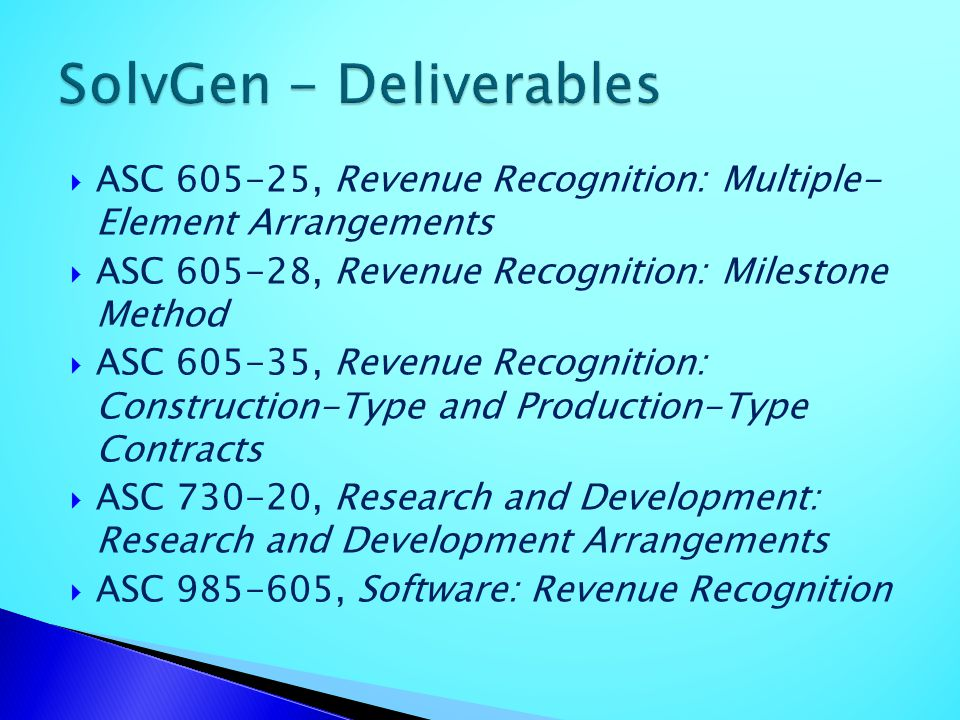 ASC 605-25, Revenue Recognition: Multiple- Element Arrangements ASC 605-28, Revenue Recognition: Milestone Method ASC 605-35, Revenue Recognition: Con