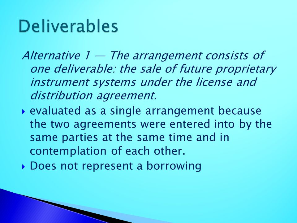Alternative 1 The arrangement consists of one deliverable: the sale of future proprietary instrument systems under the license and distribution agreem