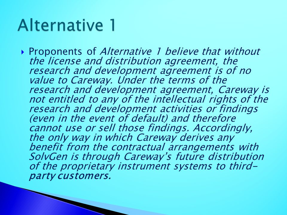 Proponents of Alternative 1 believe that without the license and distribution agreement, the research and development agreement is of no value to Care