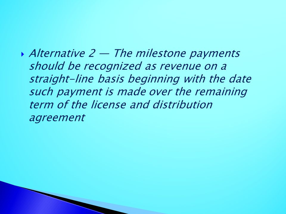 Alternative 2 The milestone payments should be recognized as revenue on a straight-line basis beginning with the date such payment is made over the re